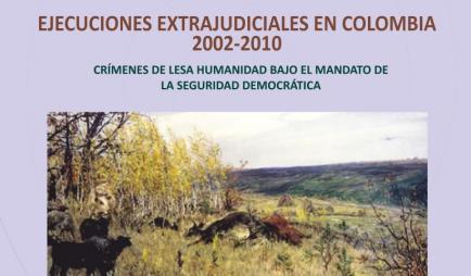 Ejecuciones extrajudiciales en Colombia 2002-2010: Crímenes de lesa humanidad bajo el mandato de la política de defensa y seguridad democrática