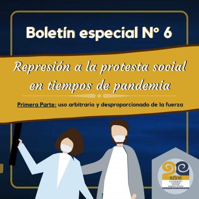 Boletín Especial No. 6 – REPRESIÓN A LA PROTESTA SOCIAL EN TIEMPOS DE PANDEMIA Primera Parte: Uso arbitrario y desproporcionado de la fuerza